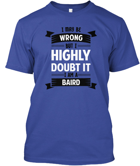 I May Be Wrong But I Highly Doubt It I Am A Baird Deep Royal T-Shirt Front