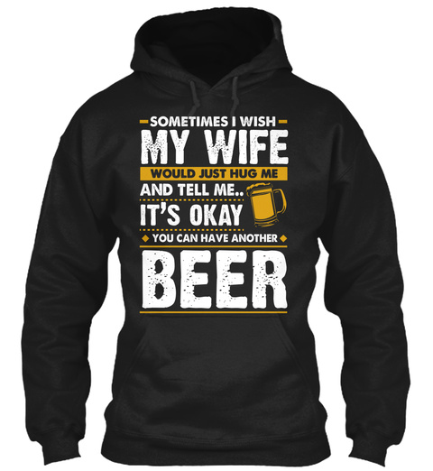 Sometimes My Wife Would Just Hug Me And Tell Me.. It's Okay You Can Have Another Beer Black T-Shirt Front