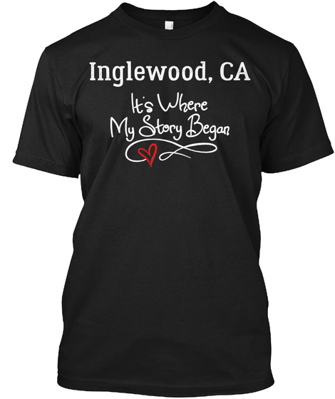 Inglewood, Ca It's Where My Story Began Black T-Shirt Front