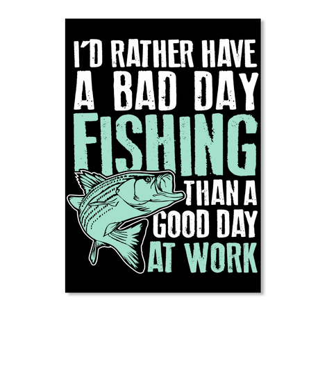 I'd Rather Have A Bad Day Fishing Than A Good Day At Work  Black T-Shirt Front