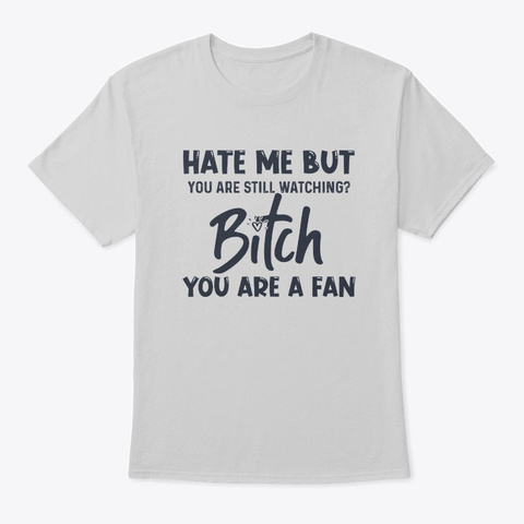 Hate Me But You Are Still Watching Bitch Light Steel T-Shirt Front