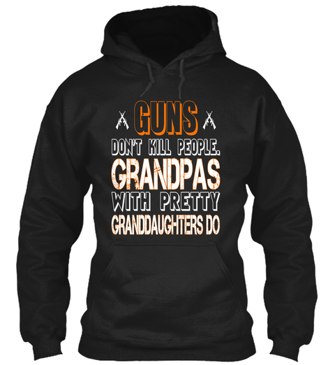 Guns Don't Kill People.Grandpas With Pretty Granddaughters Do Black Sweatshirt Front