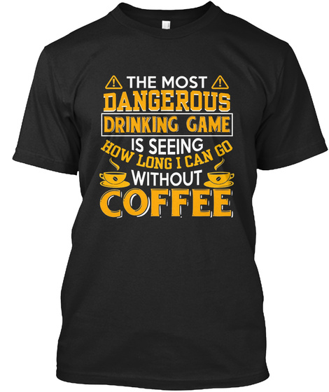 Coffee Lover Birthday Gift For Dad The Most Dangerous Drinking Game Is Seeing How Long I Can Go Without Black T
