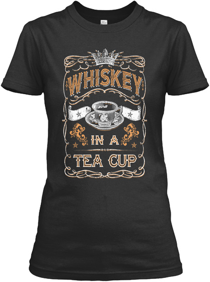 Whiskey In A Tea Cup Black T-Shirt Front