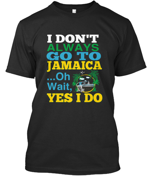 I Don't Always Go To Jamaica Oh Wait, Yes I Do  Black T-Shirt Front