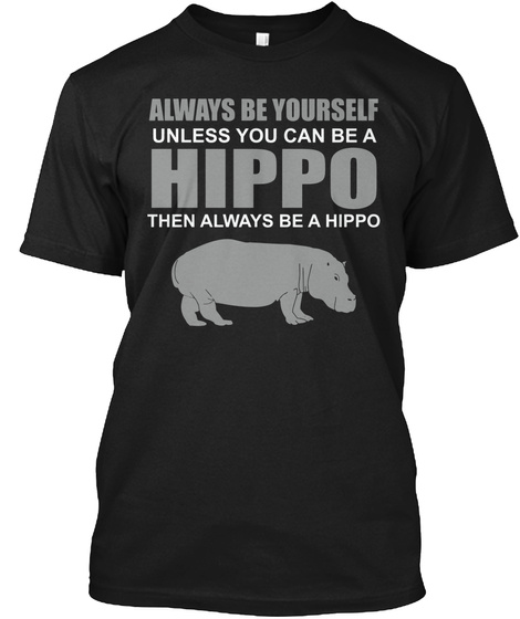 Always Be Yourself Unless You Can Be A Hippo Then Always Be A Hippo T-Shirt Front