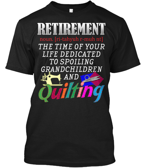 Retirement Noun. [ Ri Tahyuh R Muh Nt] The Time Of Your Life Dedicated To Spoiling Grandchildren And Quilting Black T-Shirt Front