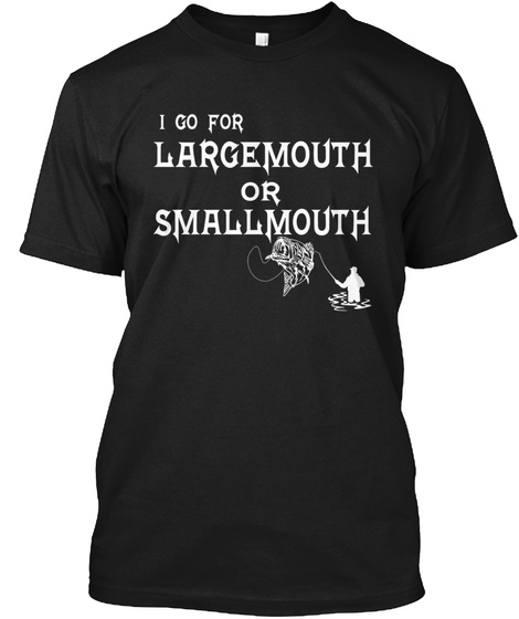 I Go For Largemouth Or Smallmouth Black T-Shirt Front