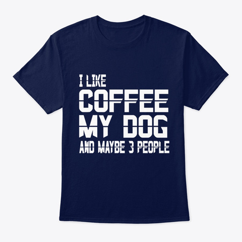 Dog I Like Coffee Dogs & Maybe 3 People Navy T-Shirt Front