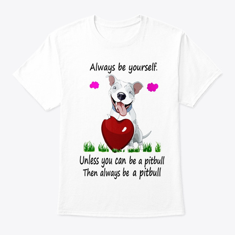 Unless You Can Be A Pitbull White T-Shirt Front