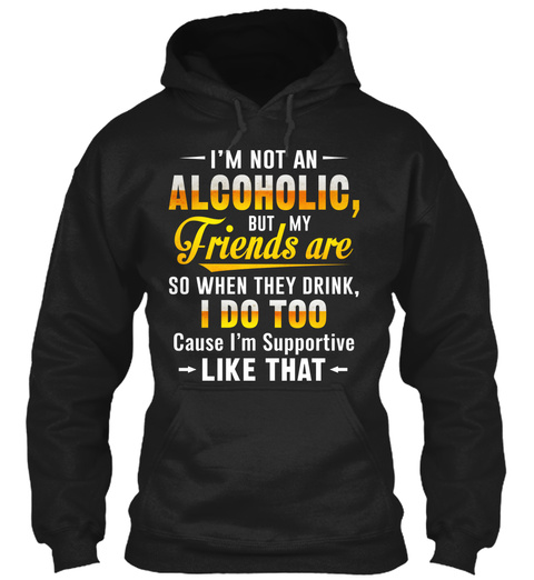 I'm Not An Alcoholic, But My Friends Are So When They Drink, I Do Too Cause I'm Supportive Like That Black T-Shirt Front