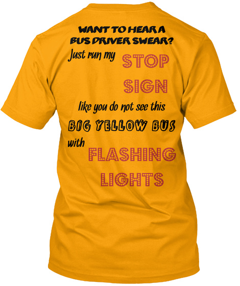 Want To Hear A Bus Driver Swear? Just Run My Stop Sign Like You Do Not See This Big Yellow Bus With Flashing Lights  Gold T-Shirt Back