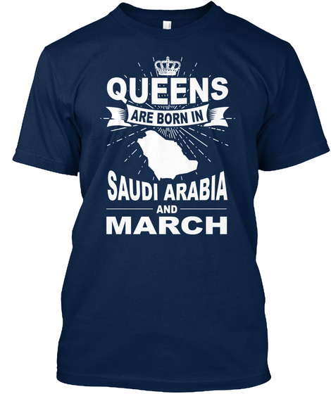 Queens Are Born In Saudi Arabia And March Navy T-Shirt Front