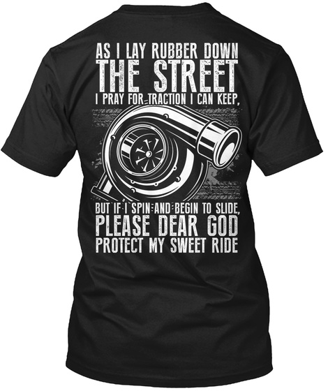 As I Lay Rubber Down The Street I Pray For Traction I Can Keep But If I Spin And Begin To Slide Please Dear God... Black T-Shirt Back