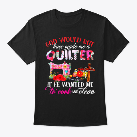 God Would Not Have Made Me A Quilter Qui Black T-Shirt Front