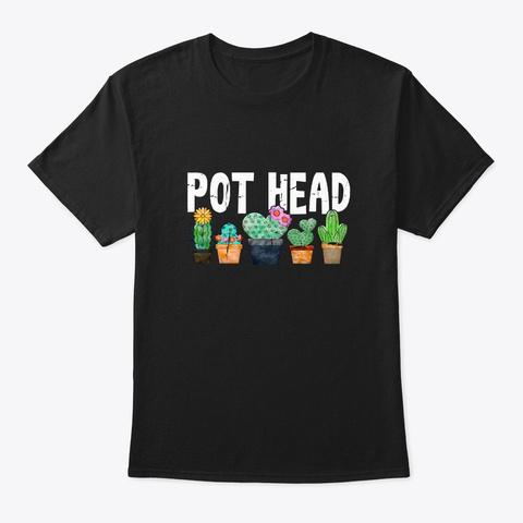 Pot Head Cactus Gardening  Gift Black T-Shirt Front