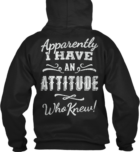 Apparently I Have An Attitude Who Knew Black Sweatshirt Back