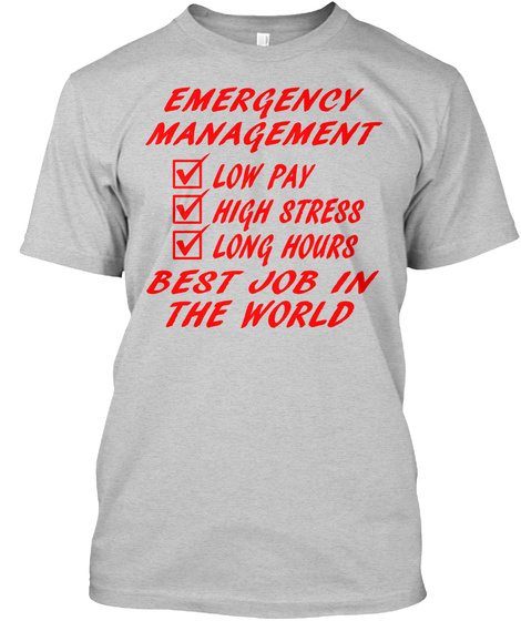 Emergency Management Low Pay High Stress Long Hours Best Job In The World Light Steel T-Shirt Front