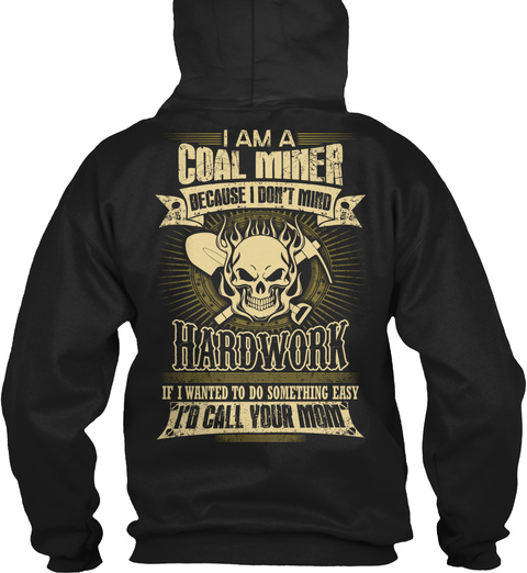 Coal Miner I Am A Coal Miner Because I Don't Mind Hardwork If I Wanted To Do Something Easy I'd Call Your Mom Black T-Shirt Back