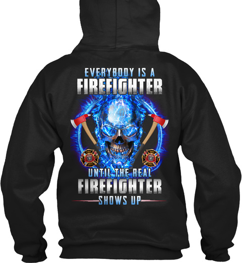 Everybody Is A Firefighter Until The Real Firefighter Shows Up Black T-Shirt Back