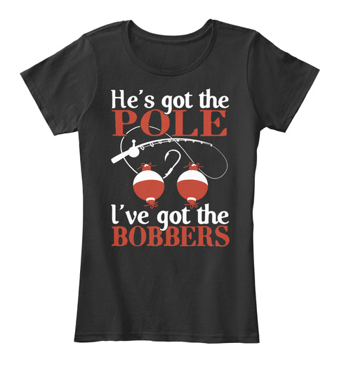 He's Got The Pole I've Got The Bobbers Black T-Shirt Front