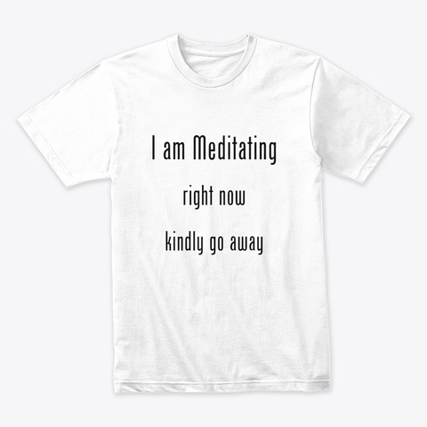 I Am Meditating Right Now Kindly Go Away White T-Shirt Front