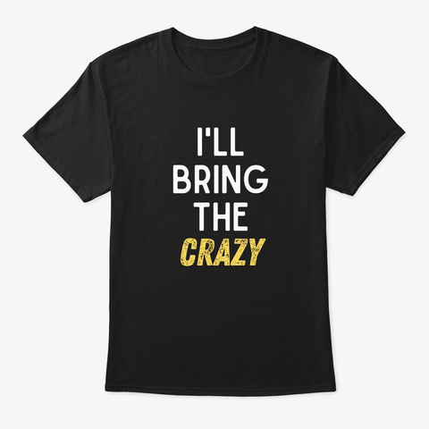 I'll Bring The Crazy Shirt Wild Friend F Black T-Shirt Front