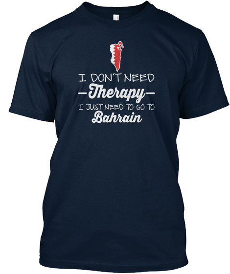 I Don T Need Therapy I Just Need To Go To Bahrain New Navy T-Shirt Front