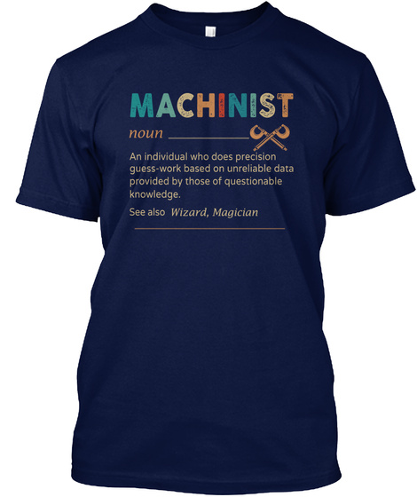 Machinist An Individual Who Does Precision Guess Work Based On Unreliable Data Provided By Those Of Questionable... Navy T-Shirt Front