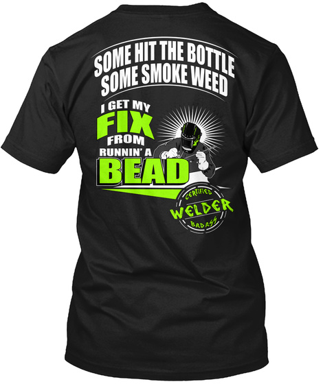 Some Hit The Bottle Some Smoke Weed I Get Fix From Runnin' A Bead Certified Welder Badass Black T-Shirt Back