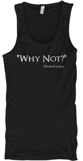 Why Not?  Elizabeth Larkam Black T-Shirt Front