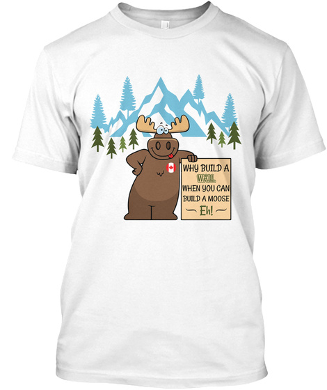 Why Build A Wall  Build A Moose Fun T White T-Shirt Front