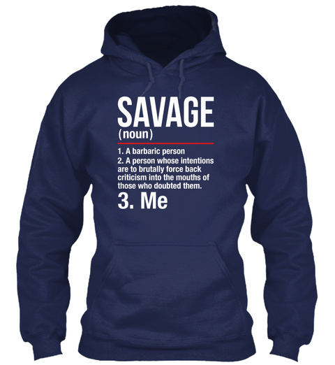 Savage (Noun) 1. A Barbaric Person 2. A Person Whose Intentions  Are To Brutally Force Back Criticism Into The Mouths... Navy T-Shirt Front