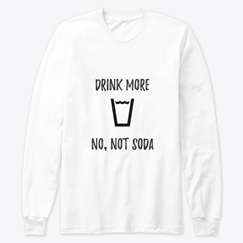 Drink More, No Not Soda White Long Sleeve T-Shirt Front