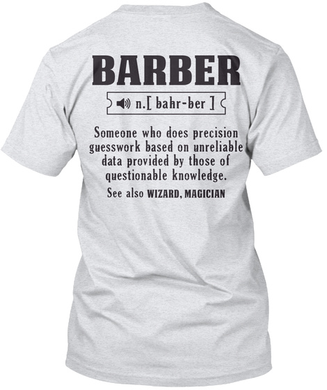 Barber [Bahr Ber] Someone Who Does Precision Guesswork Based On Unreliable Data Provided By Those Of Questionable... Ash T-Shirt Back