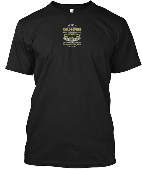 Being A Philosopher Is Easy. It's Like Riding A Bike Expect The Bike Is On Fire And You Are On Fire And Everything Is... Black T-Shirt Front