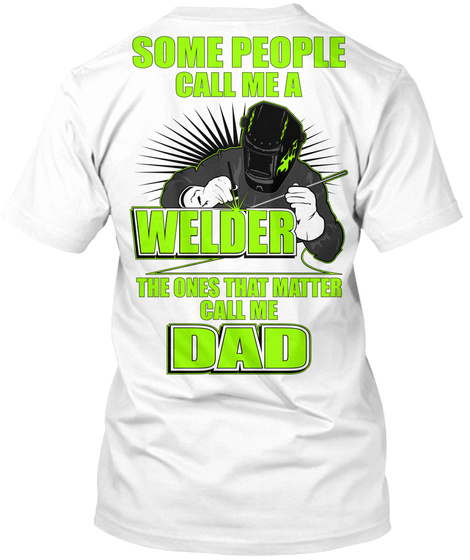 d21e1907 Some People Call Me A Welder The Ones That Matter Call Me Dad White T-.  Welder Dad Light Color Tshirt/Hoodie ...
