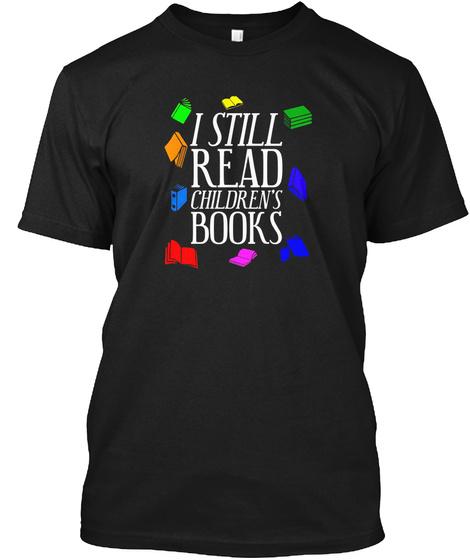 I Still Read Children's Books Black T-Shirt Front