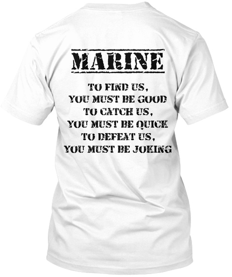Marine To Find Us You Must Be Good To Catch Us You Must Be Quick To Defeat Us You Must Be Joking White T-Shirt Back