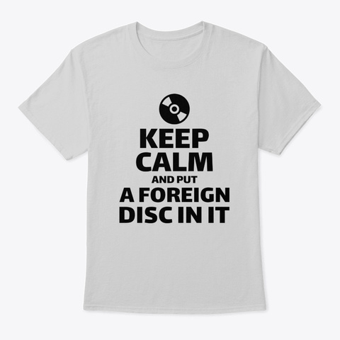 Keep Calm And Put A Foreign Disc In It Light Steel T-Shirt Front