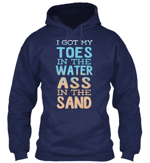 I Got My Toes In The Water Ass In The Sand Navy T-Shirt Front
