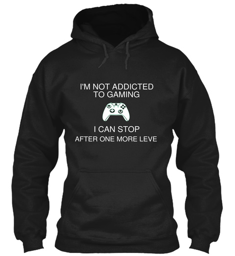 I'm Not Addicted To Gaming I Can Stop After One More Level Black Sweatshirt Front