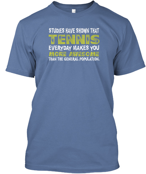 Studies Have Shown That Tennis Everyday Makes You More Awsome Than The General Population. Denim Blue T-Shirt Front