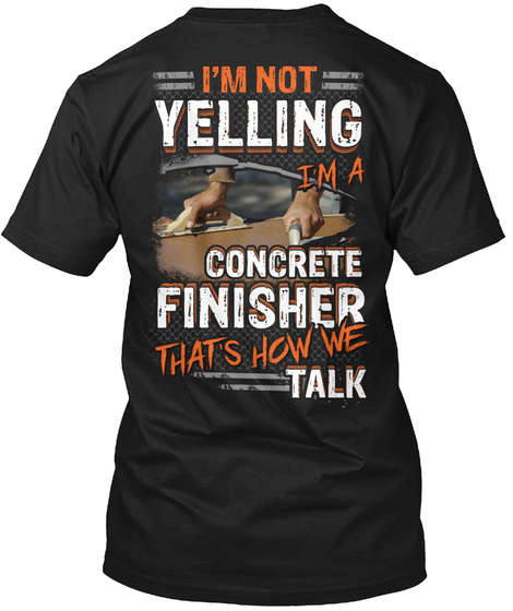 I'm Not Yelling I'm A Concrete Finisher That's How We Talk Black T-Shirt Back
