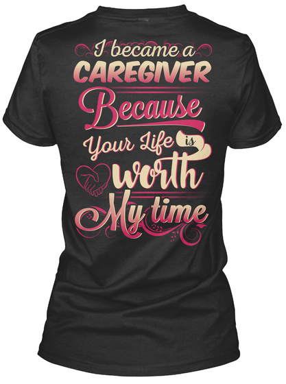 I Became A Caregiver Because Your Life Is Worth My Time Black T-Shirt Back