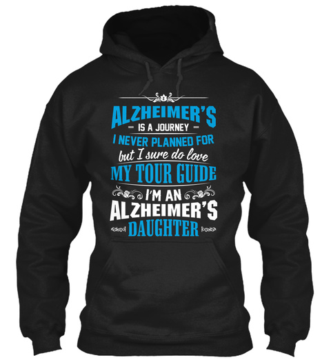 Alzheimers Is A Journey I Never Planned For But I Sure Do Love My Tour Guide Im An Alzheimers Daughter Black Sweatshirt Front
