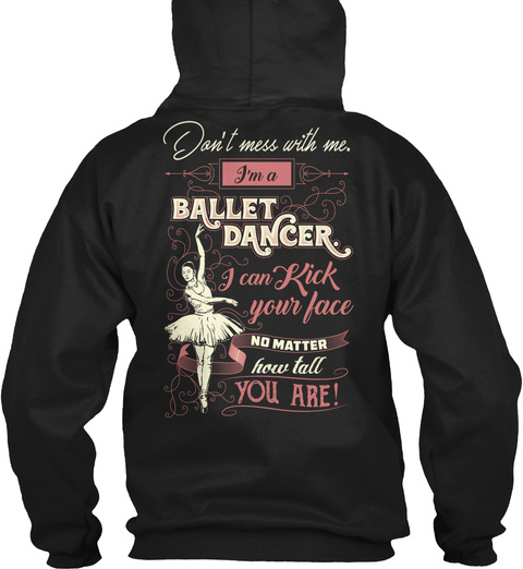 Don't Mess With Me. I'm A Ballet Dancer I Can Kick Your Face No Matter How Tall You Are! Black T-Shirt Back