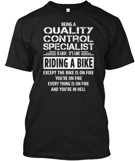Being A Quality Control Specialist Is Easy Its  Like Riding A Bike Except The Bike Is On Fire You Are On Fire... Black T-Shirt Front