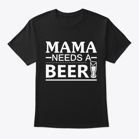 Mama Needs A Beer !! Black T-Shirt Front