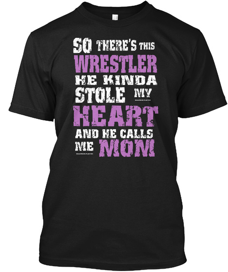 So There's This Wrestler He Kinda Stole My Heart And He Calls Me Mom Black T-Shirt Front
